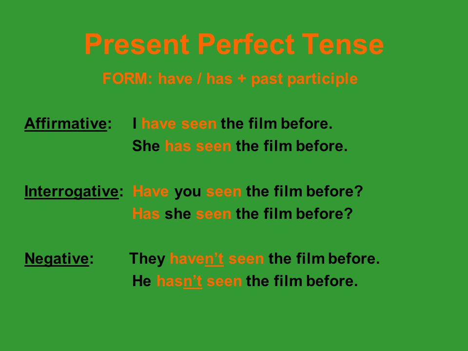 Present Perfect Tense FORM: have / has + past participle Affirmative: I have seen the film before. She has seen the film before. Interrogative: Have y