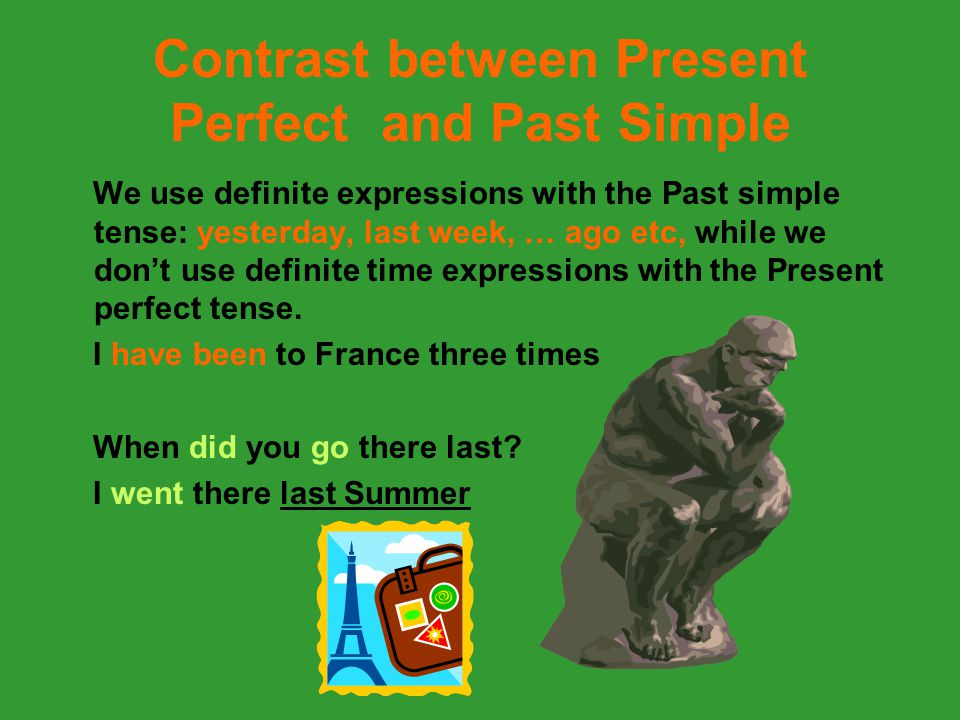 Contrast between Present Perfect and Past Simple We use definite expressions with the Past simple tense: yesterday, last week, … ago etc, while we don