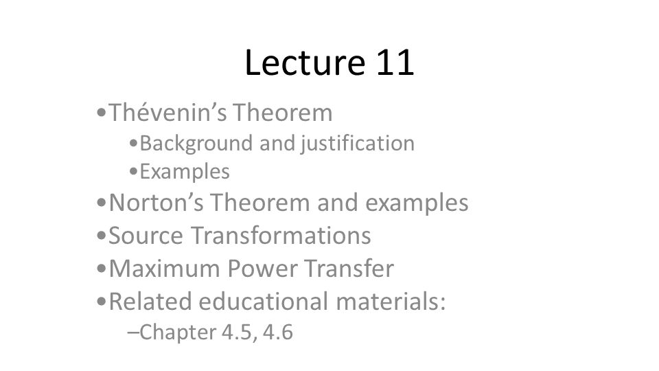 Lecture 11 Thévenin's Theorem Background and justification Examples Norton's Theorem and examples Source Transformations Maximum Power Transfer Related educational materials: –Chapter 4.5, 4.6