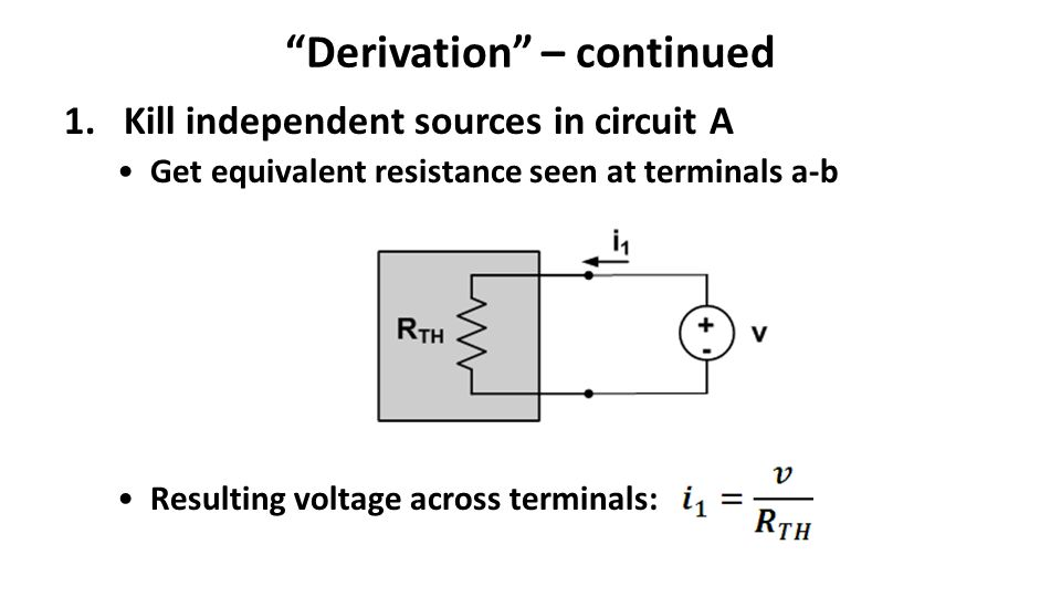 Derivation – continued 1.Kill independent sources in circuit A Get equivalent resistance seen at terminals a-b Resulting voltage across terminals: