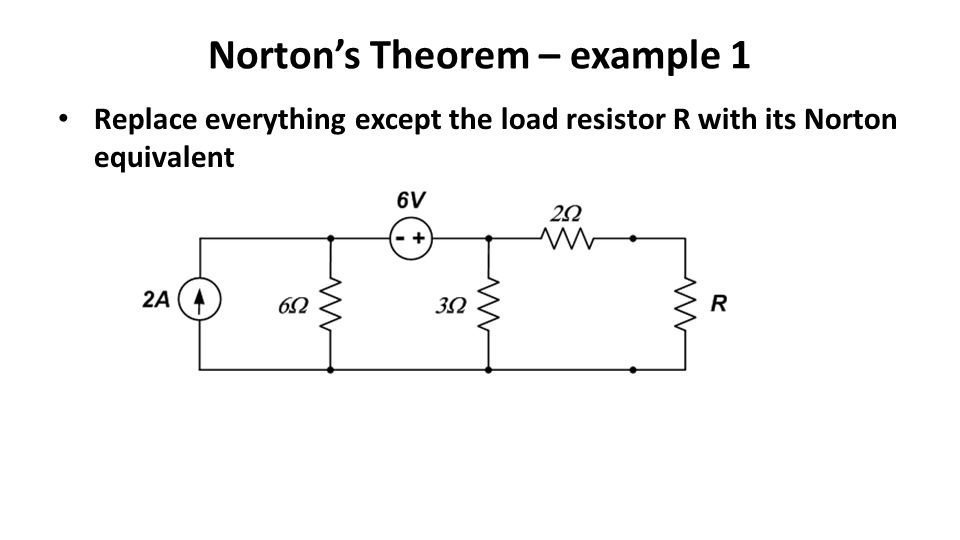 Norton's Theorem – example 1 Replace everything except the load resistor R with its Norton equivalent