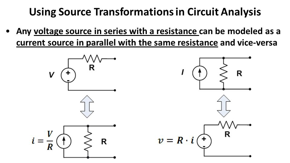 Using Source Transformations in Circuit Analysis Any voltage source in series with a resistance can be modeled as a current source in parallel with the same resistance and vice-versa