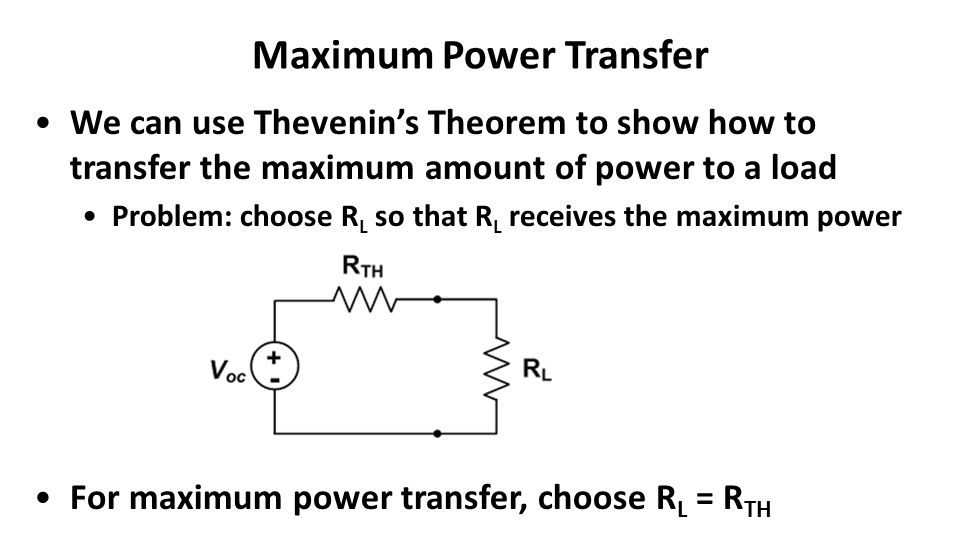 Maximum Power Transfer We can use Thevenin's Theorem to show how to transfer the maximum amount of power to a load Problem: choose R L so that R L receives the maximum power For maximum power transfer, choose R L = R TH