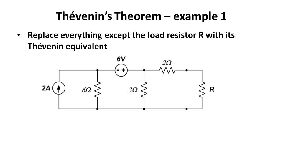 Thévenin's Theorem – example 1 Replace everything except the load resistor R with its Thévenin equivalent