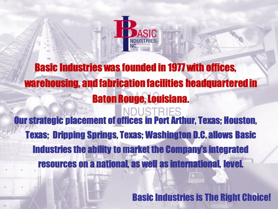 Basic Industries was founded in 1977 with offices, warehousing, and fabrication facilities headquartered in Baton Rouge, Louisiana.