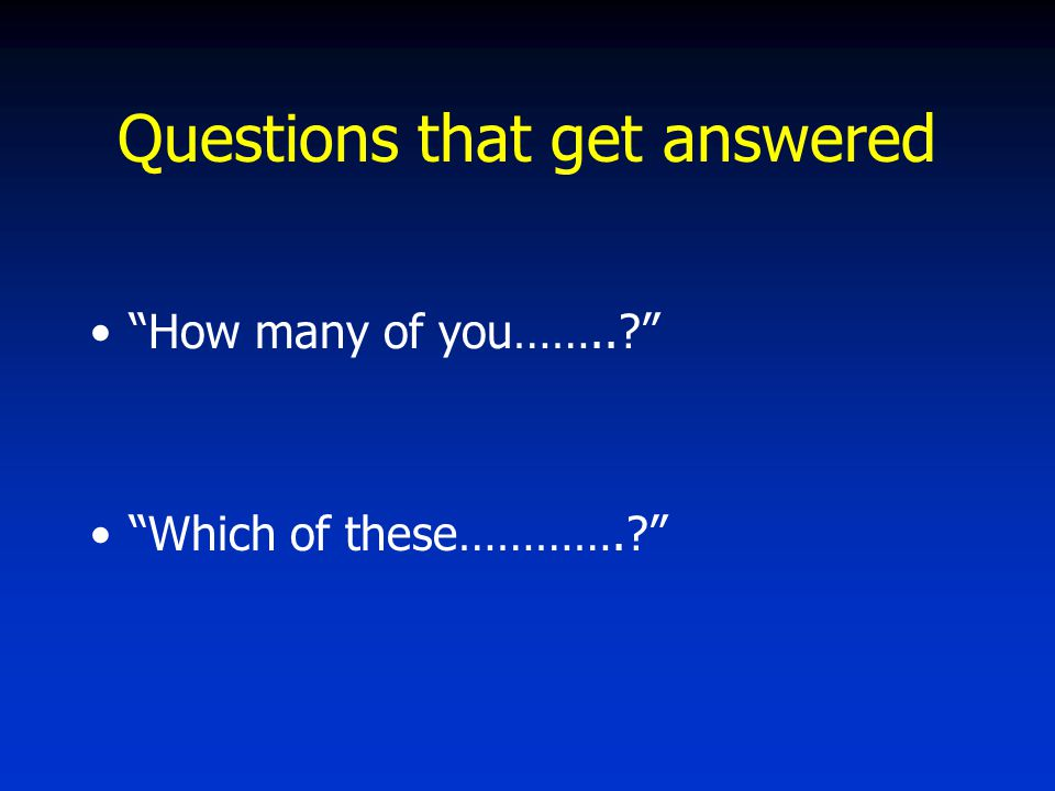 Questions that get answered How many of you…….. Which of these………….