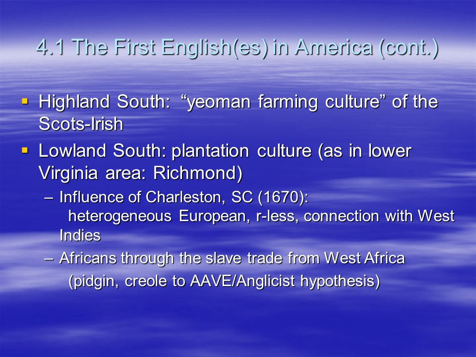 4.1 The First English(es) in America (cont.)  Highland South: yeoman farming culture of the Scots-Irish  Lowland South: plantation culture (as in lower Virginia area: Richmond) –Influence of Charleston, SC (1670): heterogeneous European, r-less, connection with West Indies –Africans through the slave trade from West Africa (pidgin, creole to AAVE/Anglicist hypothesis)