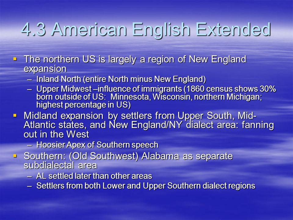 4.3 American English Extended  The northern US is largely a region of New England expansion –Inland North (entire North minus New England) –Upper Midwest –influence of immigrants (1860 census shows 30% born outside of US: Minnesota, Wisconsin, northern Michigan; highest percentage in US)  Midland expansion by settlers from Upper South, Mid- Atlantic states, and New England/NY dialect area: fanning out in the West –Hoosier Apex of Southern speech  Southern: (Old Southwest) Alabama as separate subdialectal area –AL settled later than other areas –Settlers from both Lower and Upper Southern dialect regions