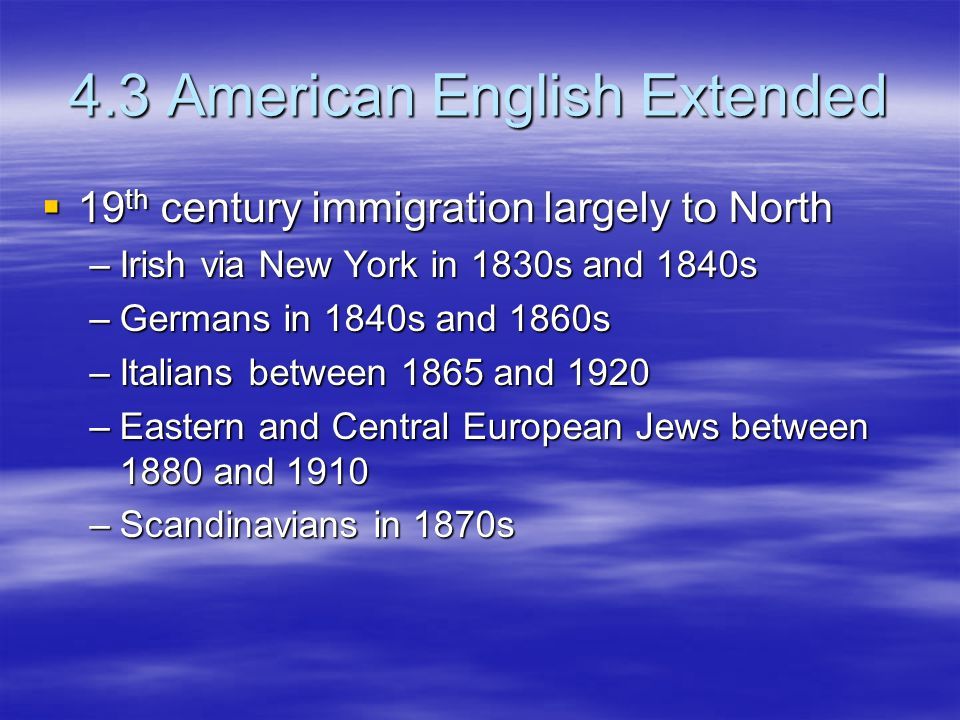 4.3 American English Extended  19 th century immigration largely to North –Irish via New York in 1830s and 1840s –Germans in 1840s and 1860s –Italians between 1865 and 1920 –Eastern and Central European Jews between 1880 and 1910 –Scandinavians in 1870s