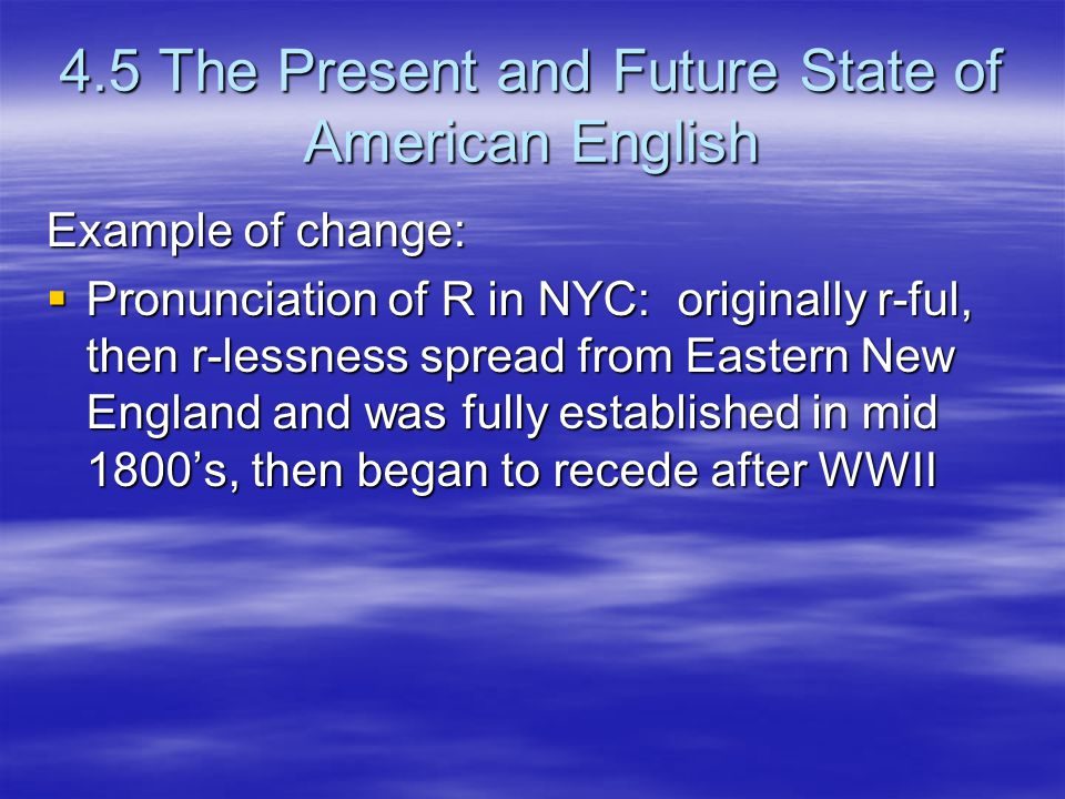 4.5 The Present and Future State of American English Example of change:  Pronunciation of R in NYC: originally r-ful, then r-lessness spread from Eastern New England and was fully established in mid 1800's, then began to recede after WWII