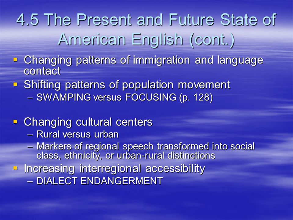 4.5 The Present and Future State of American English (cont.)  Changing patterns of immigration and language contact  Shifting patterns of population movement –SWAMPING versus FOCUSING (p.
