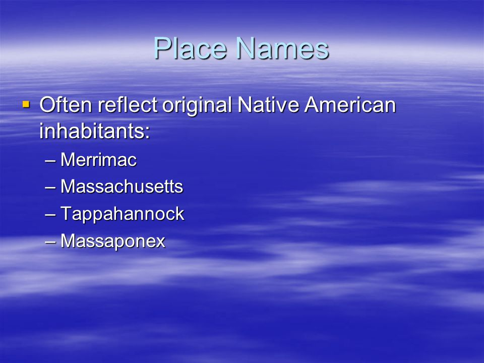 Place Names  Often reflect original Native American inhabitants: –Merrimac –Massachusetts –Tappahannock –Massaponex