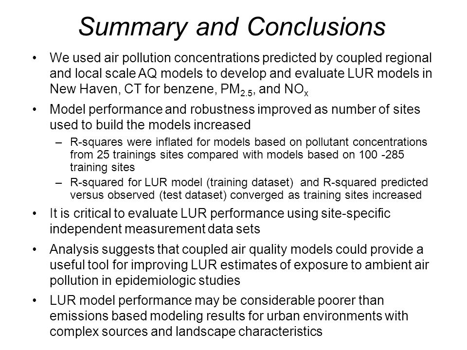 18 Summary and Conclusions We used air pollution concentrations predicted by coupled regional and local scale AQ models to develop and evaluate LUR mo