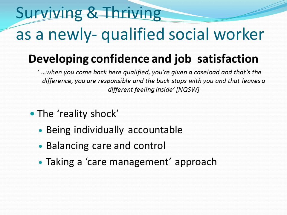 Developing confidence and job satisfaction ' …when you come back here qualified, you're given a caseload and that's the difference, you are responsible and the buck stops with you and that leaves a different feeling inside' [NQSW] The 'reality shock' Being individually accountable Balancing care and control Taking a 'care management' approach Surviving & Thriving as a newly- qualified social worker