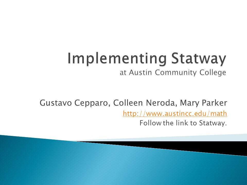 Gustavo Cepparo, Colleen Neroda, Mary Parker http://www.austincc.edu/math Follow the link to Statway.