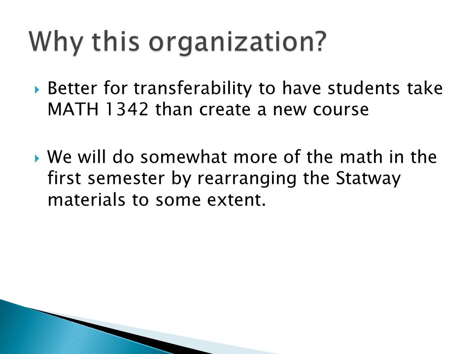  Better for transferability to have students take MATH 1342 than create a new course  We will do somewhat more of the math in the first semester by
