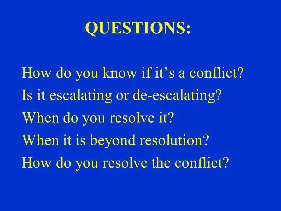 QUESTIONS: How do you know if it's a conflict. Is it escalating or de-escalating.