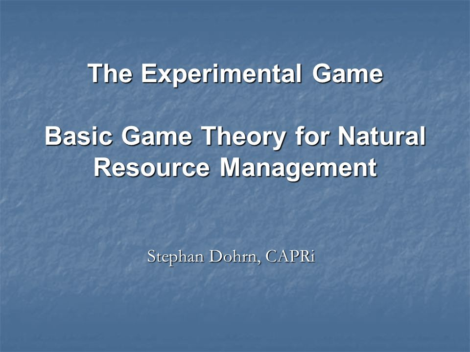 Stephan Dohrn, CAPRi The Experimental Game Basic Game Theory for Natural Resource Management