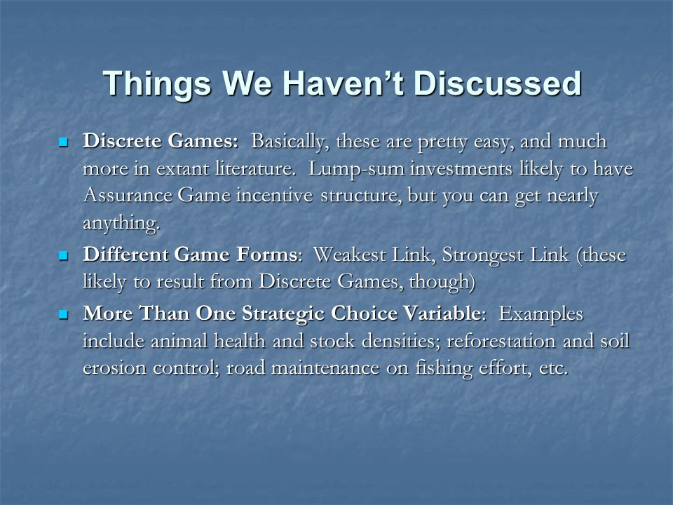 Things We Haven't Discussed Discrete Games: Basically, these are pretty easy, and much more in extant literature.