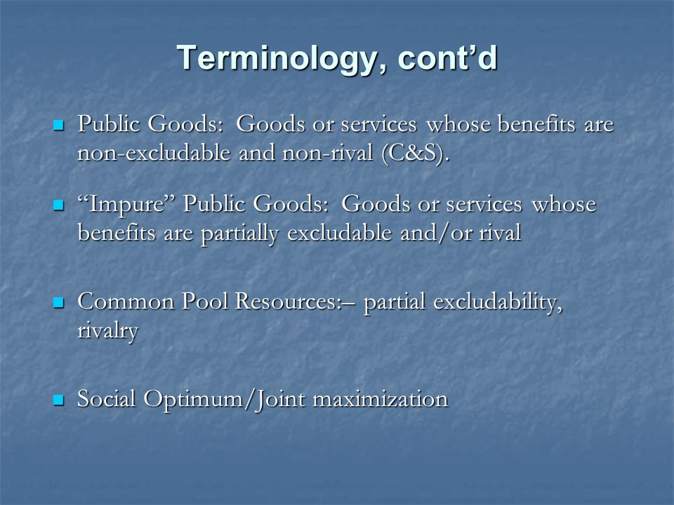 Terminology, cont'd Public Goods: Goods or services whose benefits are non-excludable and non-rival (C&S).