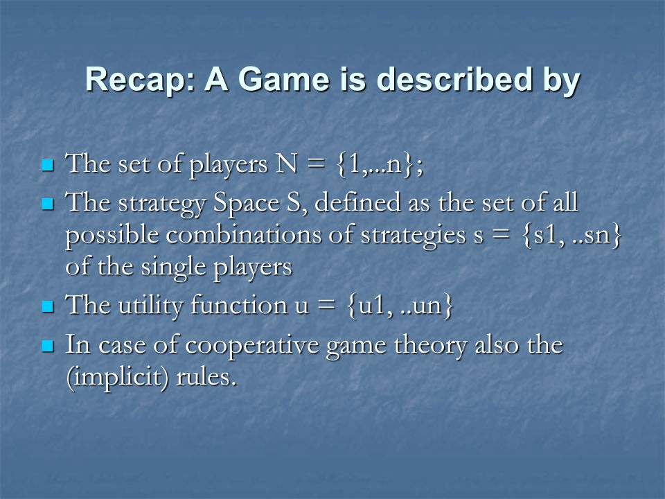 Recap: A Game is described by The set of players N = {1,...n}; The set of players N = {1,...n}; The strategy Space S, defined as the set of all possible combinations of strategies s = {s1,..sn} of the single players The strategy Space S, defined as the set of all possible combinations of strategies s = {s1,..sn} of the single players The utility function u = {u1,..un} The utility function u = {u1,..un} In case of cooperative game theory also the (implicit) rules.