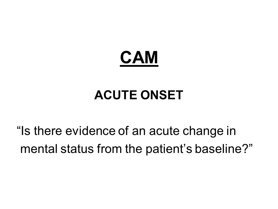 CAM ACUTE ONSET Is there evidence of an acute change in mental status from the patient's baseline