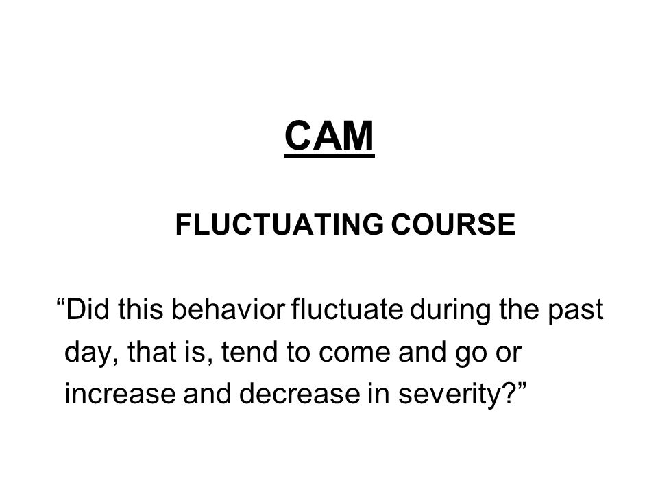 CAM FLUCTUATING COURSE Did this behavior fluctuate during the past day, that is, tend to come and go or increase and decrease in severity