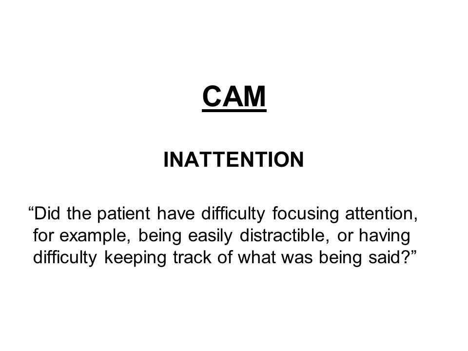 CAM INATTENTION Did the patient have difficulty focusing attention, for example, being easily distractible, or having difficulty keeping track of what was being said