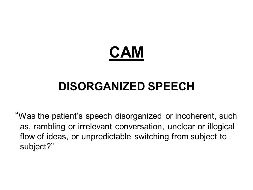 CAM DISORGANIZED SPEECH Was the patient's speech disorganized or incoherent, such as, rambling or irrelevant conversation, unclear or illogical flow of ideas, or unpredictable switching from subject to subject