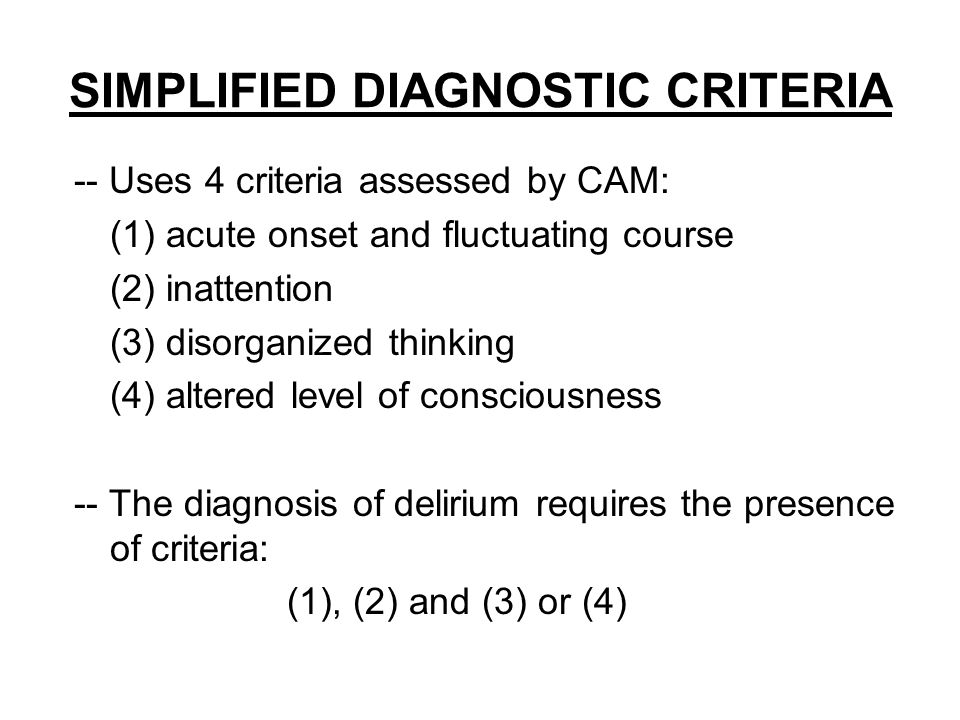 SIMPLIFIED DIAGNOSTIC CRITERIA -- Uses 4 criteria assessed by CAM: (1) acute onset and fluctuating course (2) inattention (3) disorganized thinking (4) altered level of consciousness -- The diagnosis of delirium requires the presence of criteria: (1), (2) and (3) or (4)