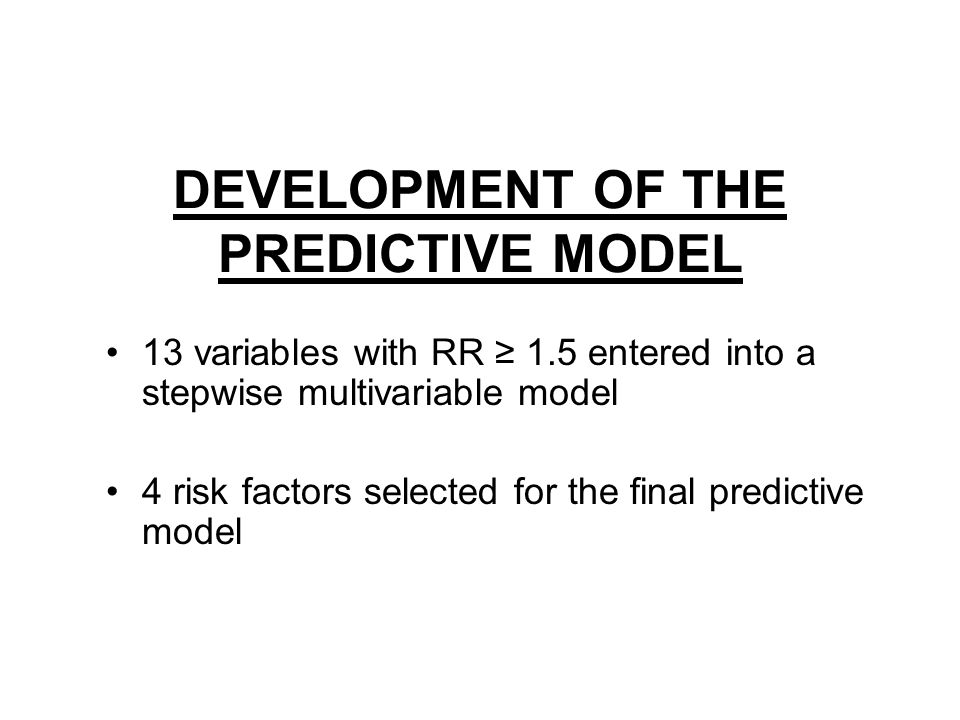 DEVELOPMENT OF THE PREDICTIVE MODEL 13 variables with RR ≥ 1.5 entered into a stepwise multivariable model 4 risk factors selected for the final predictive model