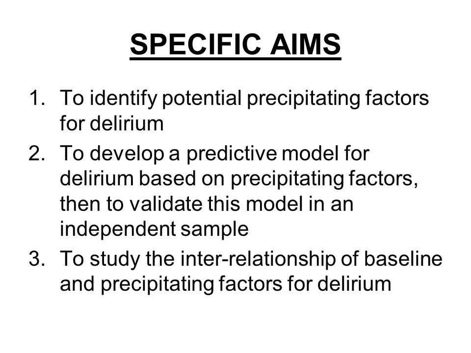 SPECIFIC AIMS 1.To identify potential precipitating factors for delirium 2.To develop a predictive model for delirium based on precipitating factors, then to validate this model in an independent sample 3.To study the inter-relationship of baseline and precipitating factors for delirium