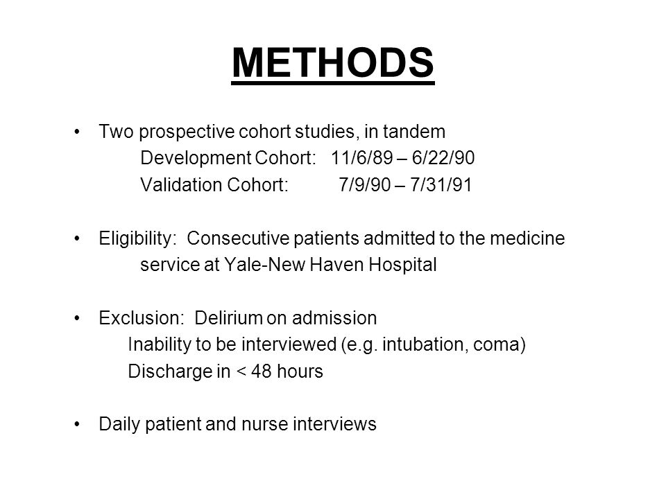 METHODS Two prospective cohort studies, in tandem Development Cohort: 11/6/89 – 6/22/90 Validation Cohort: 7/9/90 – 7/31/91 Eligibility: Consecutive patients admitted to the medicine service at Yale-New Haven Hospital Exclusion: Delirium on admission Inability to be interviewed (e.g.