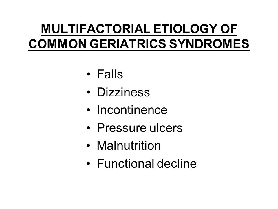 MULTIFACTORIAL ETIOLOGY OF COMMON GERIATRICS SYNDROMES Falls Dizziness Incontinence Pressure ulcers Malnutrition Functional decline