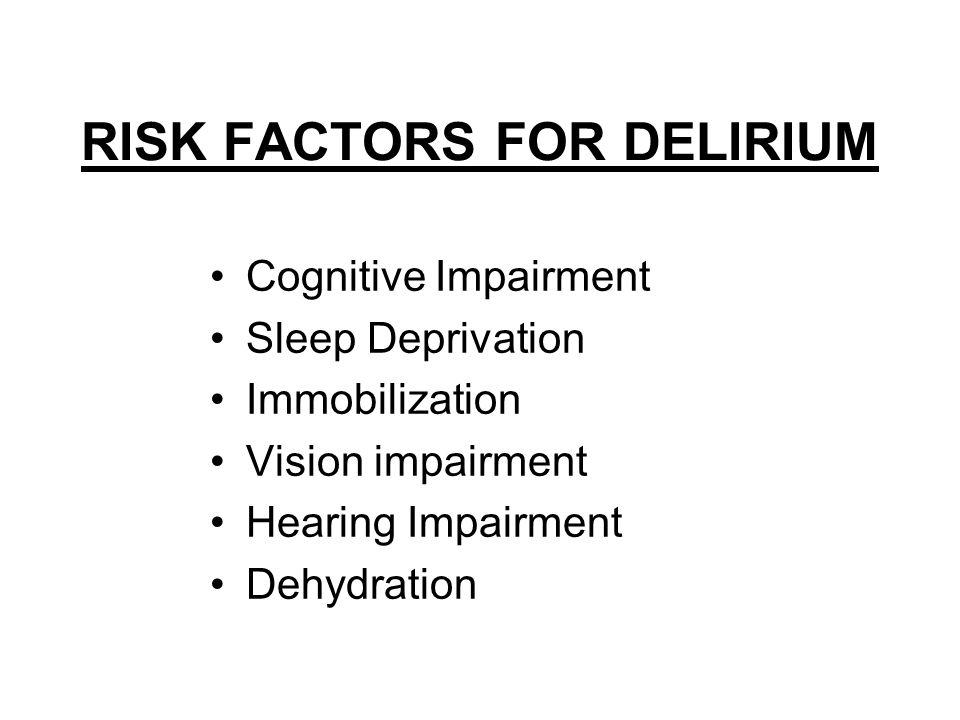 RISK FACTORS FOR DELIRIUM Cognitive Impairment Sleep Deprivation Immobilization Vision impairment Hearing Impairment Dehydration