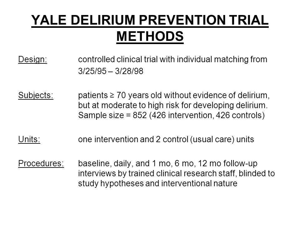 YALE DELIRIUM PREVENTION TRIAL METHODS Design:controlled clinical trial with individual matching from 3/25/95 – 3/28/98 Subjects:patients ≥ 70 years old without evidence of delirium, but at moderate to high risk for developing delirium.