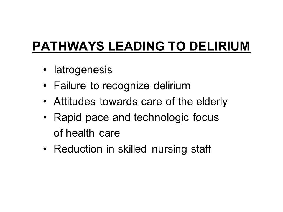 PATHWAYS LEADING TO DELIRIUM Iatrogenesis Failure to recognize delirium Attitudes towards care of the elderly Rapid pace and technologic focus of health care Reduction in skilled nursing staff