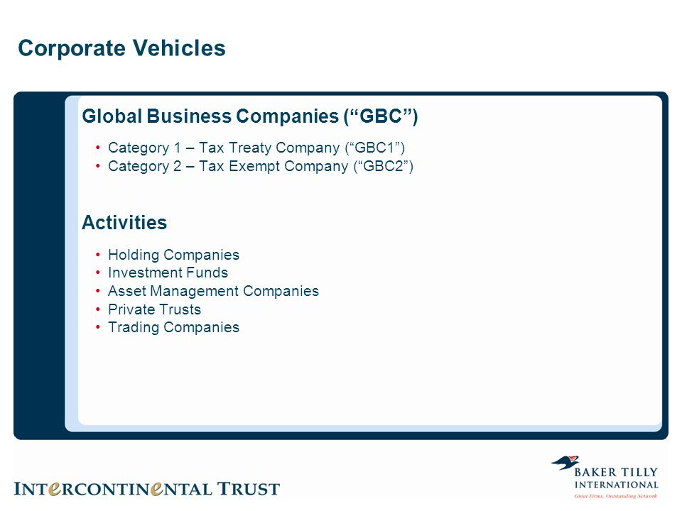 Corporate Vehicles Global Business Companies ( GBC ) Category 1 – Tax Treaty Company ( GBC1 ) Category 2 – Tax Exempt Company ( GBC2 ) Activities Holding Companies Investment Funds Asset Management Companies Private Trusts Trading Companies