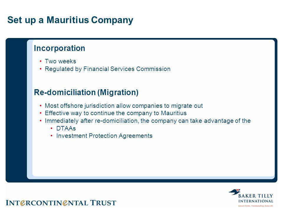 Set up a Mauritius Company Incorporation Two weeks Regulated by Financial Services Commission Re-domiciliation (Migration) Most offshore jurisdiction allow companies to migrate out Effective way to continue the company to Mauritius Immediately after re-domiciliation, the company can take advantage of the DTAAs Investment Protection Agreements