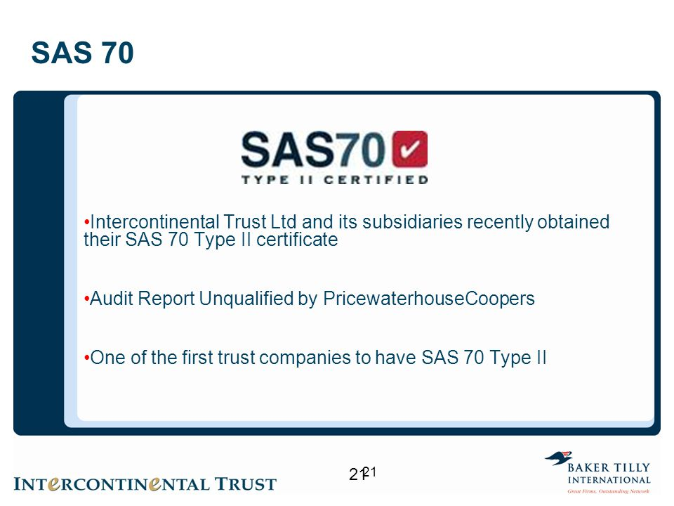 21 SAS 70 Intercontinental Trust Ltd and its subsidiaries recently obtained their SAS 70 Type II certificate Audit Report Unqualified by PricewaterhouseCoopers One of the first trust companies to have SAS 70 Type II