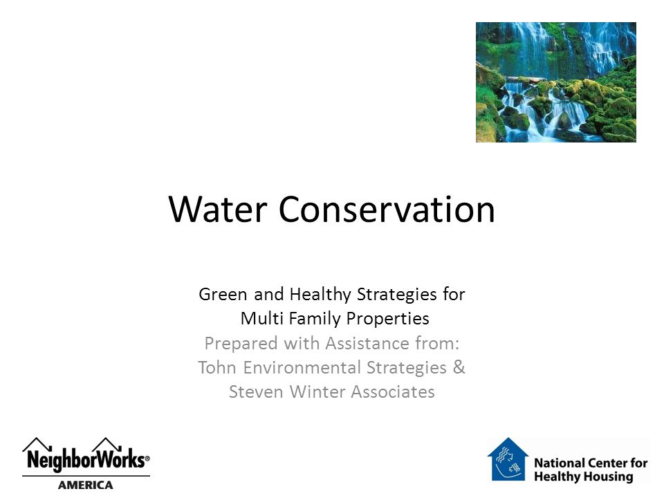Water Conservation Green and Healthy Strategies for Multi Family Properties Prepared with Assistance from: Tohn Environmental Strategies & Steven Winter Associates