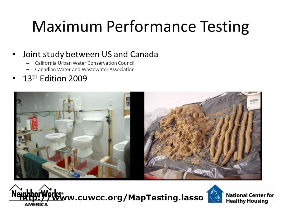Maximum Performance Testing Joint study between US and Canada – California Urban Water Conservation Council – Canadian Water and Wastewater Association 13 th Edition 2009 http://www.cuwcc.org/MapTesting.lasso