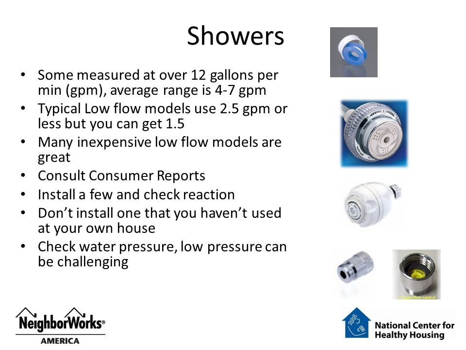 Showers Some measured at over 12 gallons per min (gpm), average range is 4-7 gpm Typical Low flow models use 2.5 gpm or less but you can get 1.5 Many inexpensive low flow models are great Consult Consumer Reports Install a few and check reaction Don't install one that you haven't used at your own house Check water pressure, low pressure can be challenging