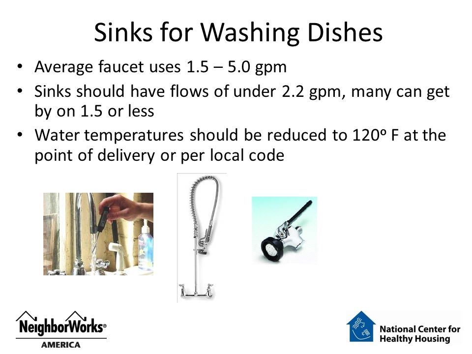 Sinks for Washing Dishes Average faucet uses 1.5 – 5.0 gpm Sinks should have flows of under 2.2 gpm, many can get by on 1.5 or less Water temperatures should be reduced to 120 o F at the point of delivery or per local code