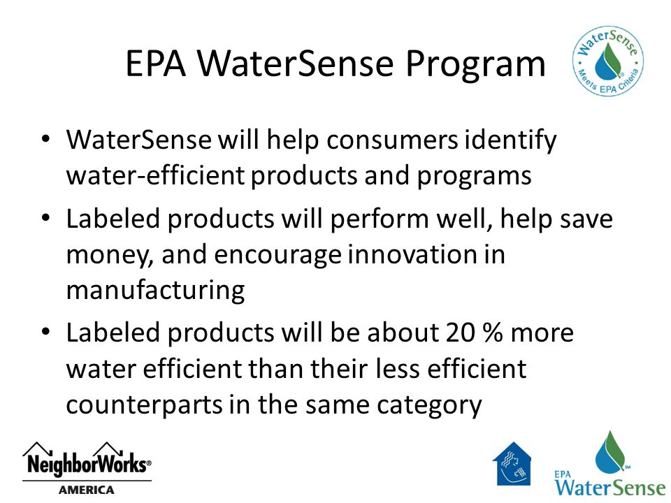 EPA WaterSense Program WaterSense will help consumers identify water-efficient products and programs Labeled products will perform well, help save money, and encourage innovation in manufacturing Labeled products will be about 20 % more water efficient than their less efficient counterparts in the same category