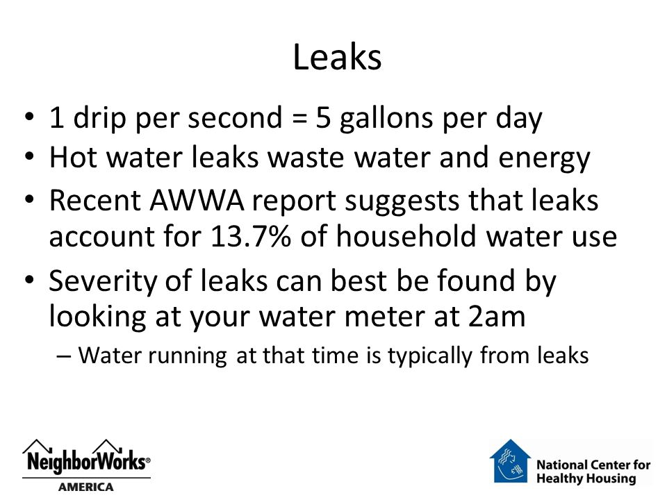 Leaks 1 drip per second = 5 gallons per day Hot water leaks waste water and energy Recent AWWA report suggests that leaks account for 13.7% of household water use Severity of leaks can best be found by looking at your water meter at 2am – Water running at that time is typically from leaks
