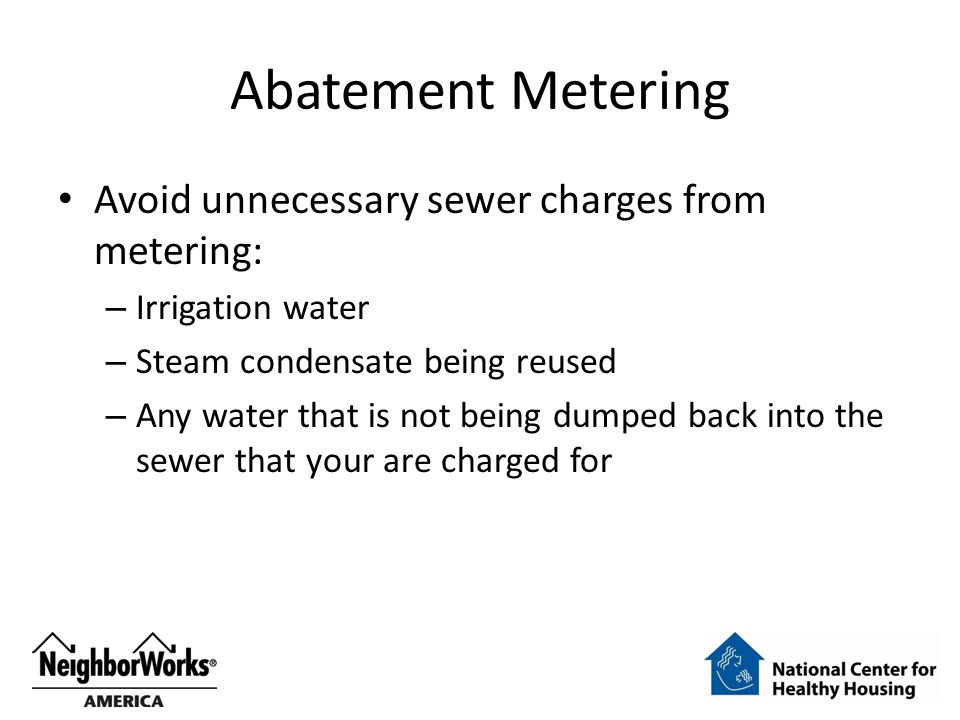 Abatement Metering Avoid unnecessary sewer charges from metering: – Irrigation water – Steam condensate being reused – Any water that is not being dumped back into the sewer that your are charged for