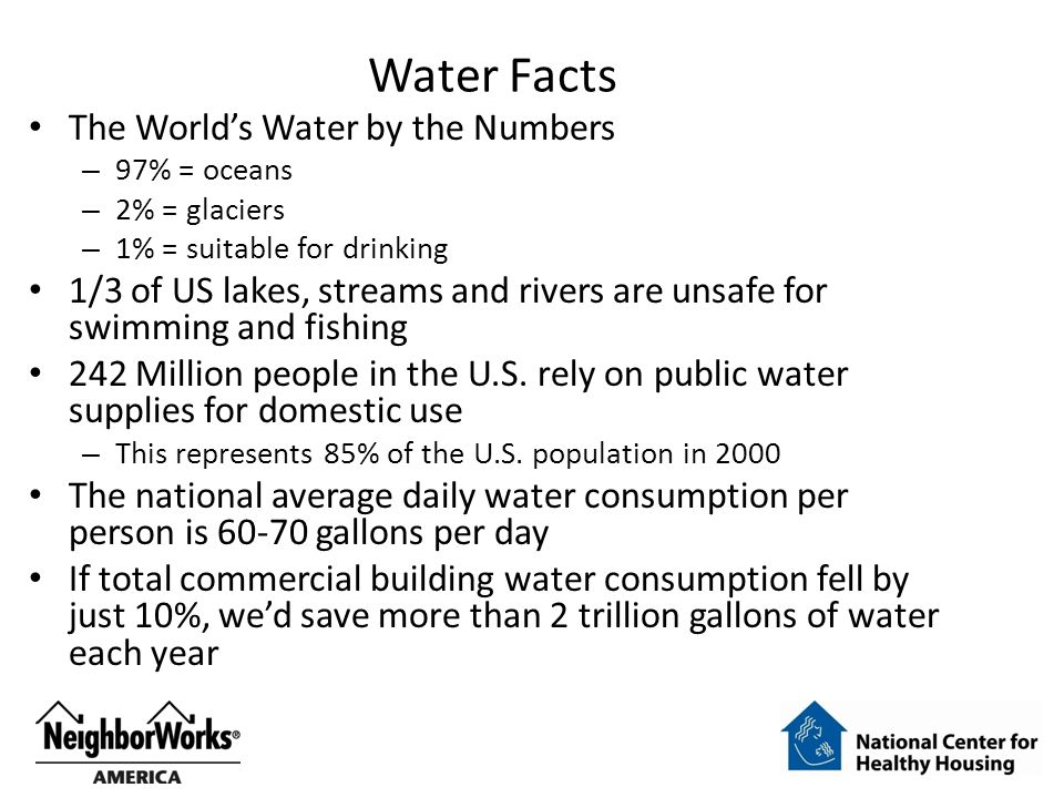 Water Facts The World's Water by the Numbers – 97% = oceans – 2% = glaciers – 1% = suitable for drinking 1/3 of US lakes, streams and rivers are unsaf
