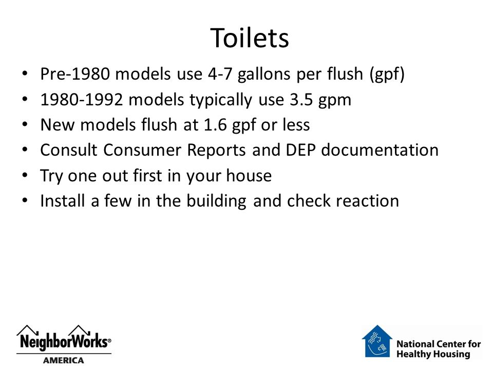 Toilets Pre-1980 models use 4-7 gallons per flush (gpf) 1980-1992 models typically use 3.5 gpm New models flush at 1.6 gpf or less Consult Consumer Reports and DEP documentation Try one out first in your house Install a few in the building and check reaction