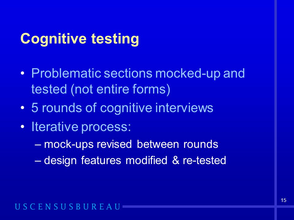 15 Cognitive testing Problematic sections mocked-up and tested (not entire forms) 5 rounds of cognitive interviews Iterative process: –mock-ups revise